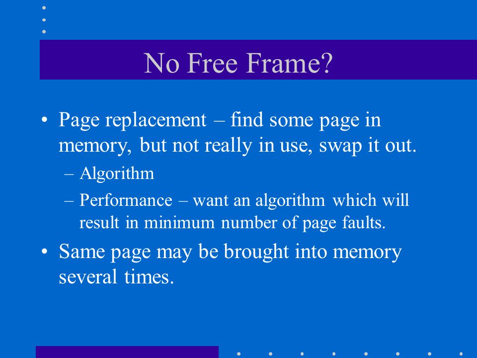 No Free Frame? Page replacement – find some page in memory, but not really in use, swap it out. –Algorithm –Performance – want an algorithm which will