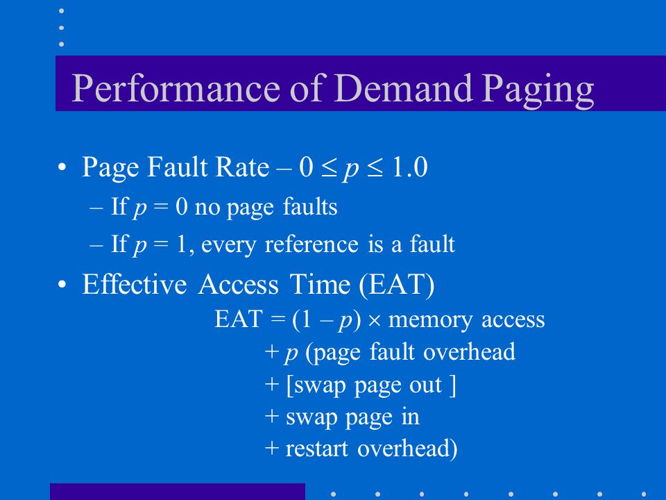 Performance of Demand Paging Page Fault Rate – 0  p  1.0 –If p = 0 no page faults –If p = 1, every reference is a fault Effective Access Time (EAT)