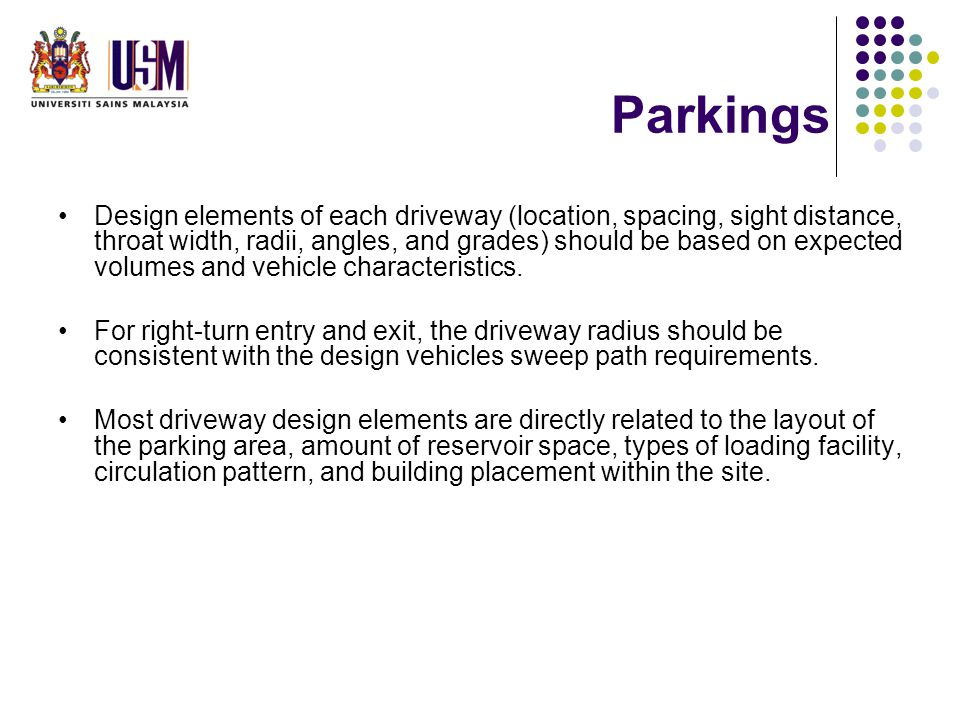 Parkings Design elements of each driveway (location, spacing, sight distance, throat width, radii, angles, and grades) should be based on expected volumes and vehicle characteristics.