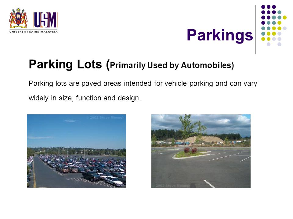 Parkings Parking Lots ( Primarily Used by Automobiles) Parking lots are paved areas intended for vehicle parking and can vary widely in size, function and design.