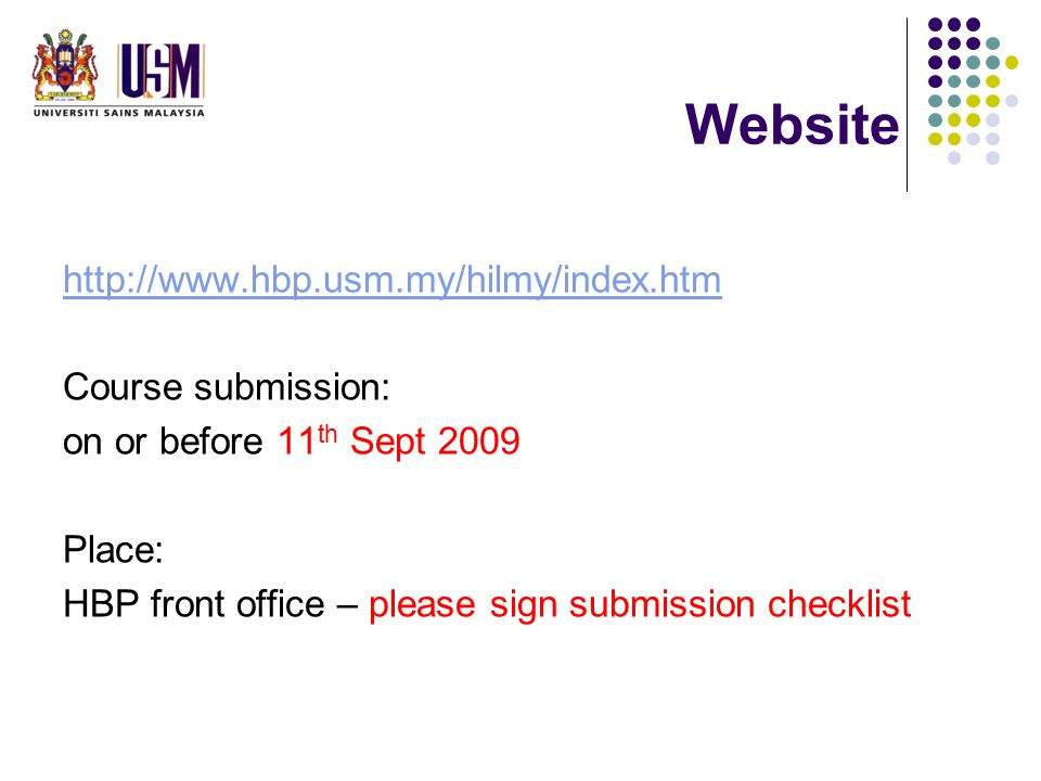 Website http://www.hbp.usm.my/hilmy/index.htm Course submission: on or before 11 th Sept 2009 Place: HBP front office – please sign submission checklist