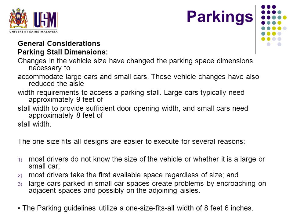General Considerations Parking Stall Dimensions: Changes in the vehicle size have changed the parking space dimensions necessary to accommodate large cars and small cars.