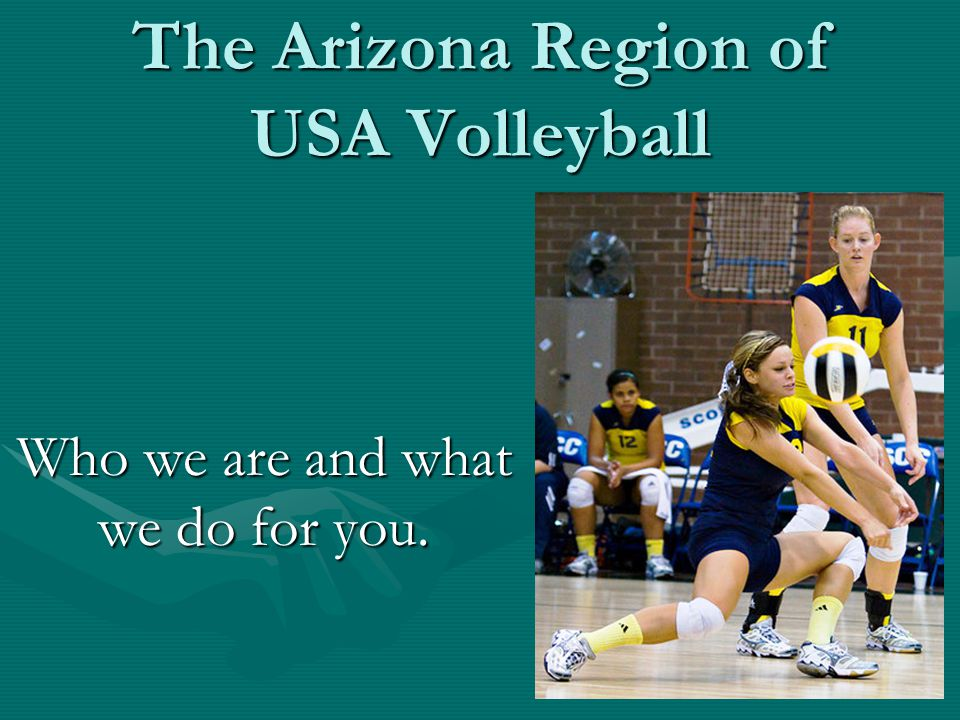 What the Arizona Region does every Season… Run Juniors Tournaments from December to May that encompass 4 age groups and 3600+ athletesRun Juniors Tournaments from December to May that encompass 4 age groups and 3600+ athletes Run Adult men's and women's tournaments from January through May that encompass 400+ athletesRun Adult men's and women's tournaments from January through May that encompass 400+ athletes Host and execute Coaches Education clinics from September through January that encompass 300+ coachesHost and execute Coaches Education clinics from September through January that encompass 300+ coaches Train and employ 150+ officials throughout Arizona and national tournaments, including the AVPTrain and employ 150+ officials throughout Arizona and national tournaments, including the AVP