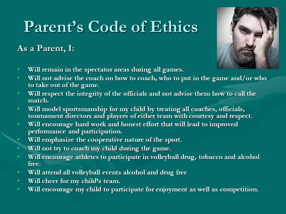 Parent's Code of Ethics As a Parent, I: Will remain in the spectator areas during all games.Will remain in the spectator areas during all games.