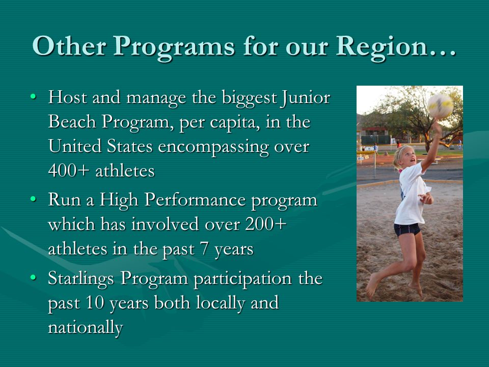 Other Programs for our Region… Host and manage the biggest Junior Beach Program, per capita, in the United States encompassing over 400+ athletesHost and manage the biggest Junior Beach Program, per capita, in the United States encompassing over 400+ athletes Run a High Performance program which has involved over 200+ athletes in the past 7 yearsRun a High Performance program which has involved over 200+ athletes in the past 7 years Starlings Program participation the past 10 years both locally and nationallyStarlings Program participation the past 10 years both locally and nationally