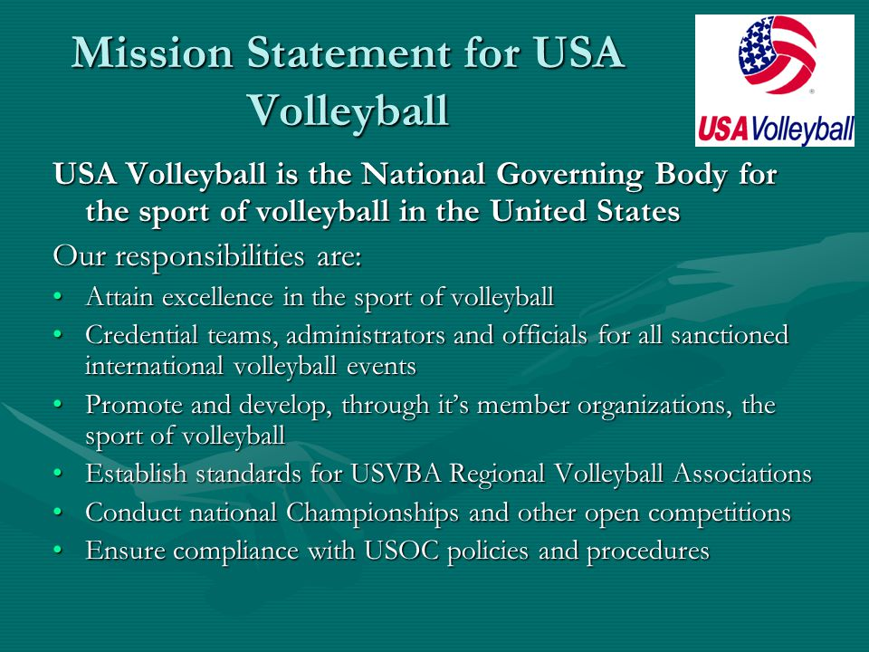 The Goals of USA Volleyball Competitive Success: to win gold medals in every international competition Sport Growth: to achieve full participation in volleyball at all levels and in all geographical areas Sport Enhancement: to improve support services necessary for the conduct of quality programs to ensure recognition as the international authority and expert for volleyball International Representation: to have influential positions on all international boards and commissions Recognition: to receive consistent recognition of volleyball coaches and athletes as top world performers Administration: to develop and maintain a structure which will effectively and efficiently assist in achieving the vision and mission of USA Volleyball Finances: to develop, implement and maintain a financial plan to achieve the vision and mission of USA Volleyball