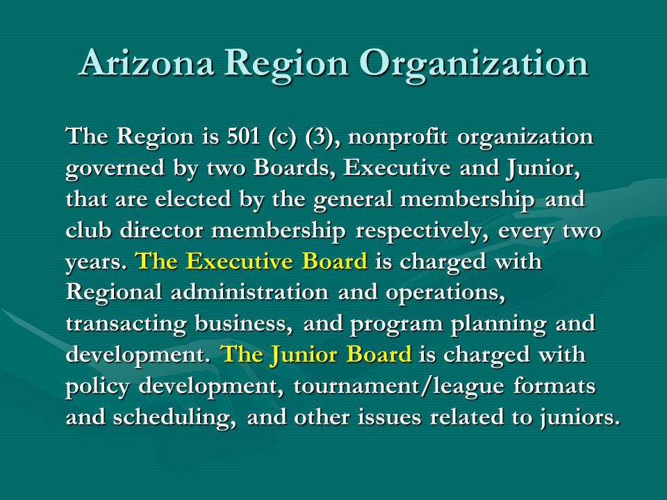 Arizona Region Organization The Region is 501 (c) (3), nonprofit organization governed by two Boards, Executive and Junior, that are elected by the general membership and club director membership respectively, every two years.