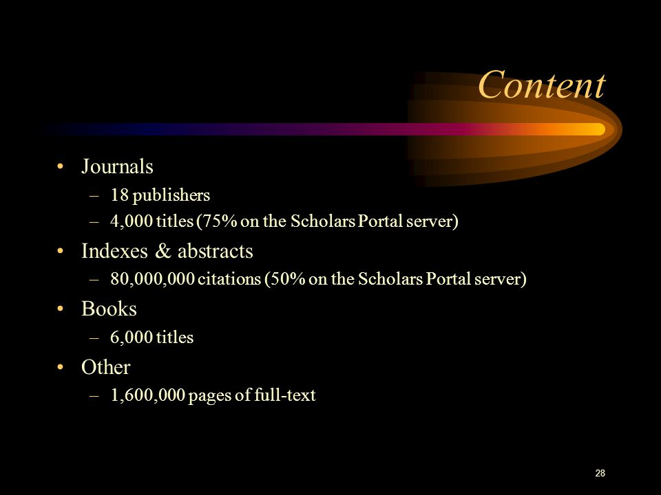 28 Content Journals –18 publishers –4,000 titles (75% on the Scholars Portal server) Indexes & abstracts –80,000,000 citations (50% on the Scholars Portal server) Books –6,000 titles Other –1,600,000 pages of full-text