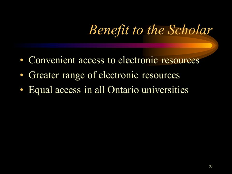 33 Benefit to the Scholar Convenient access to electronic resources Greater range of electronic resources Equal access in all Ontario universities