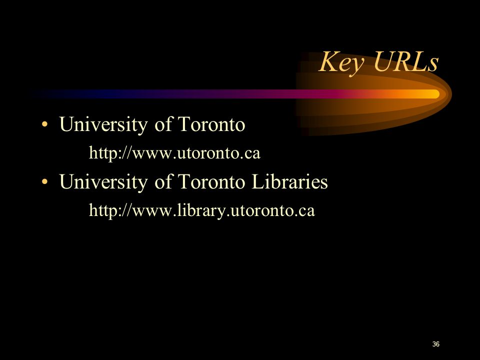36 Key URLs University of Toronto http://www.utoronto.ca University of Toronto Libraries http://www.library.utoronto.ca
