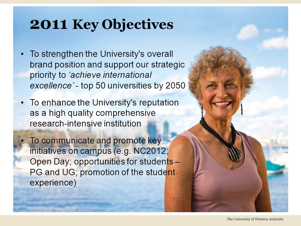 To strengthen the University s overall brand position and support our strategic priority to 'achieve international excellence' - top 50 universities by 2050 To enhance the University s reputation as a high quality comprehensive research-intensive institution To communicate and promote key initiatives on campus (e.g.