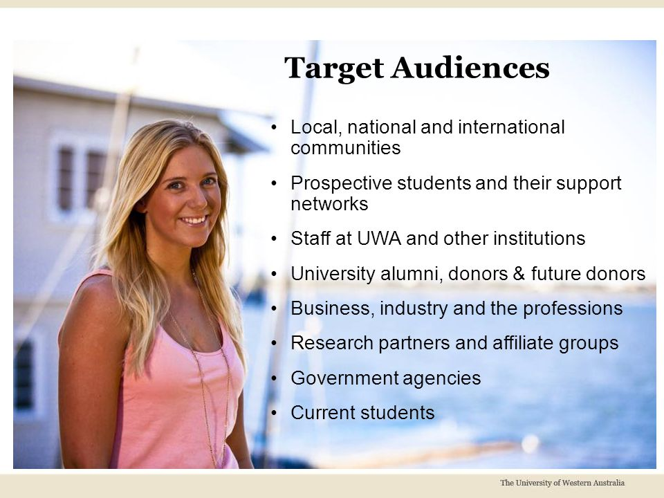 Local, national and international communities Prospective students and their support networks Staff at UWA and other institutions University alumni, donors & future donors Business, industry and the professions Research partners and affiliate groups Government agencies Current students Target Audiences