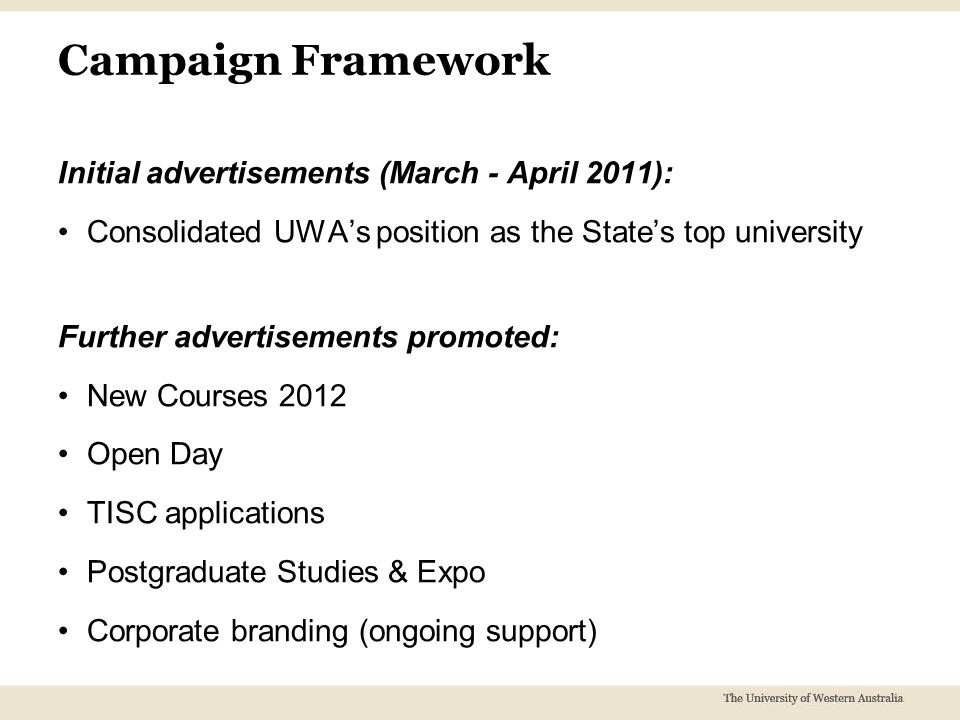 Campaign Framework Initial advertisements (March - April 2011): Consolidated UWA's position as the State's top university Further advertisements promoted: New Courses 2012 Open Day TISC applications Postgraduate Studies & Expo Corporate branding (ongoing support)