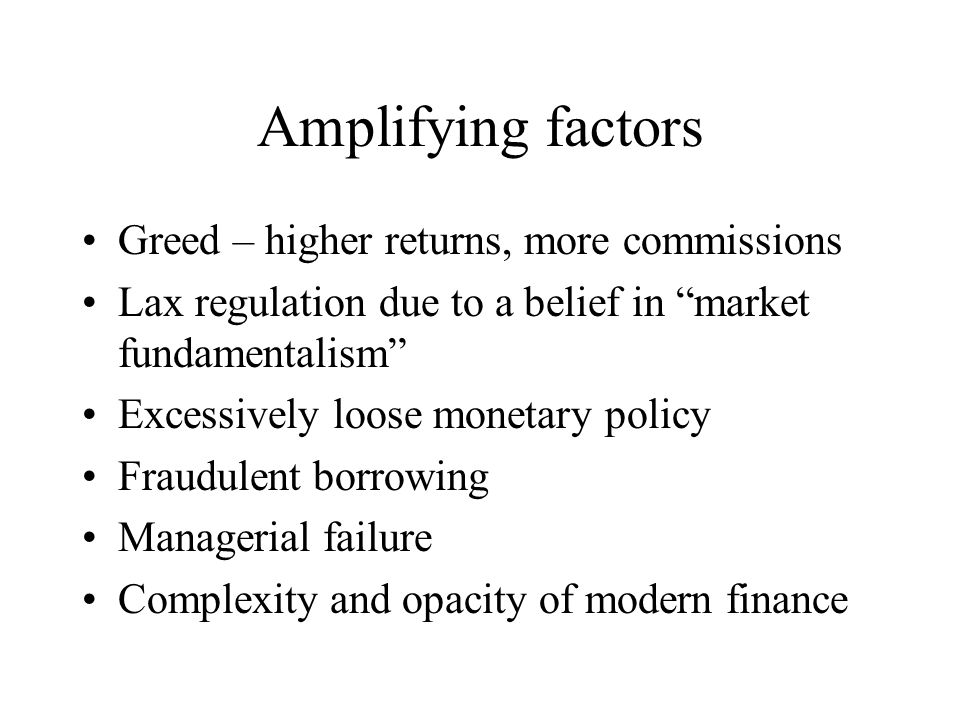 Amplifying factors Greed – higher returns, more commissions Lax regulation due to a belief in market fundamentalism Excessively loose monetary policy Fraudulent borrowing Managerial failure Complexity and opacity of modern finance