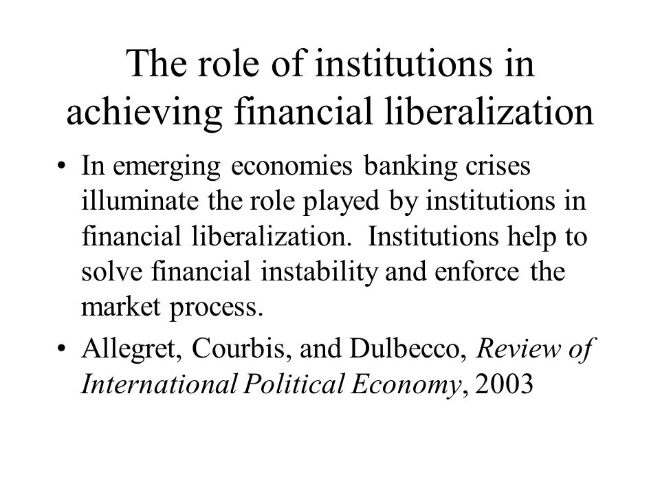 The role of institutions in achieving financial liberalization In emerging economies banking crises illuminate the role played by institutions in financial liberalization.
