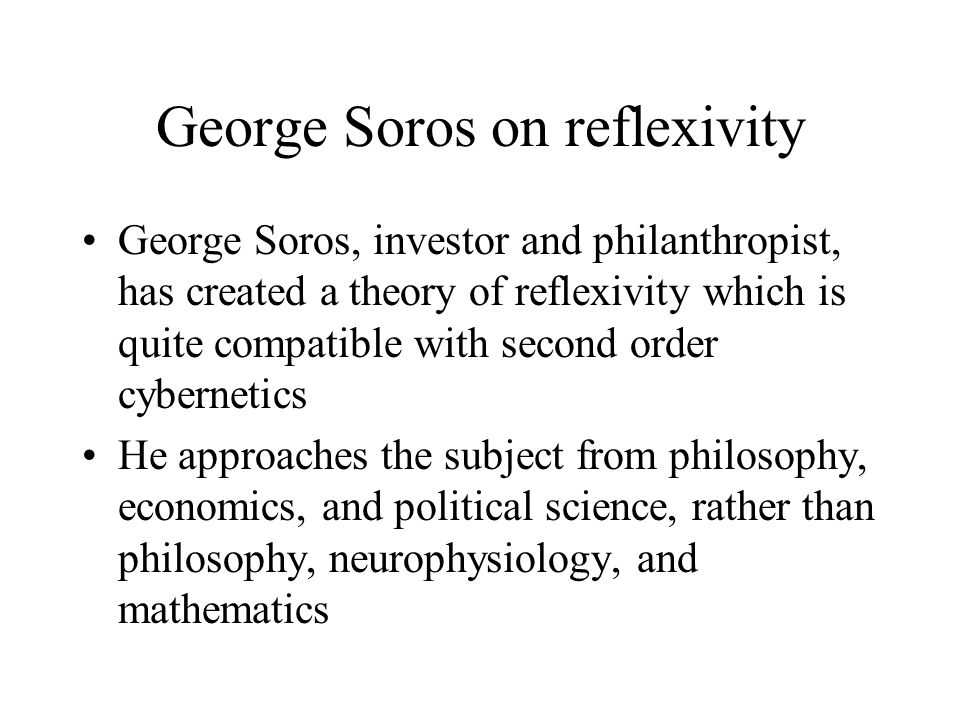 George Soros on reflexivity George Soros, investor and philanthropist, has created a theory of reflexivity which is quite compatible with second order cybernetics He approaches the subject from philosophy, economics, and political science, rather than philosophy, neurophysiology, and mathematics