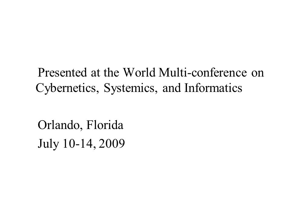 Presented at the World Multi-conference on Cybernetics, Systemics, and Informatics Orlando, Florida July 10-14, 2009