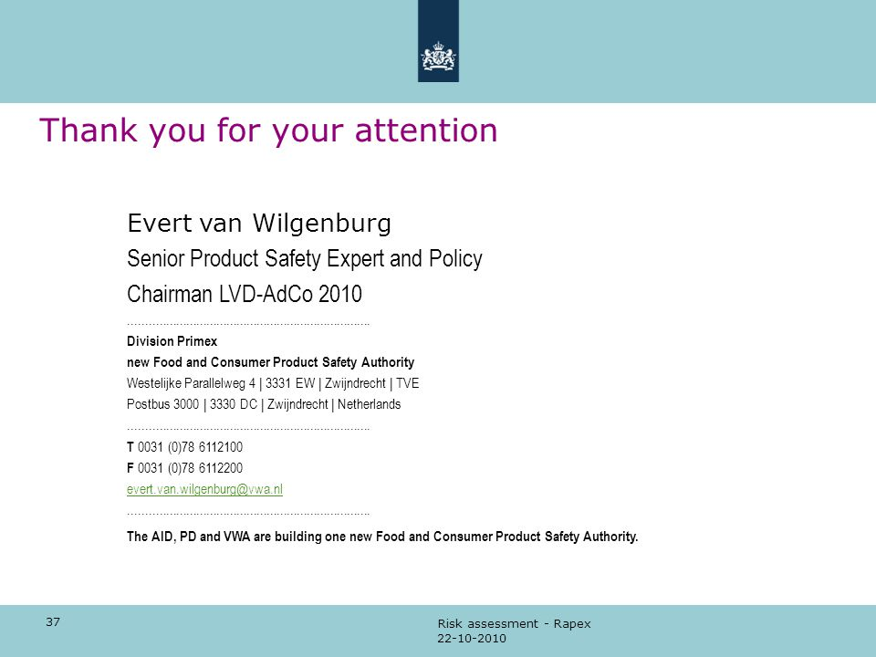 37 22-10-2010 Risk assessment - Rapex Thank you for your attention Evert van Wilgenburg Senior Product Safety Expert and Policy Chairman LVD-AdCo 2010
