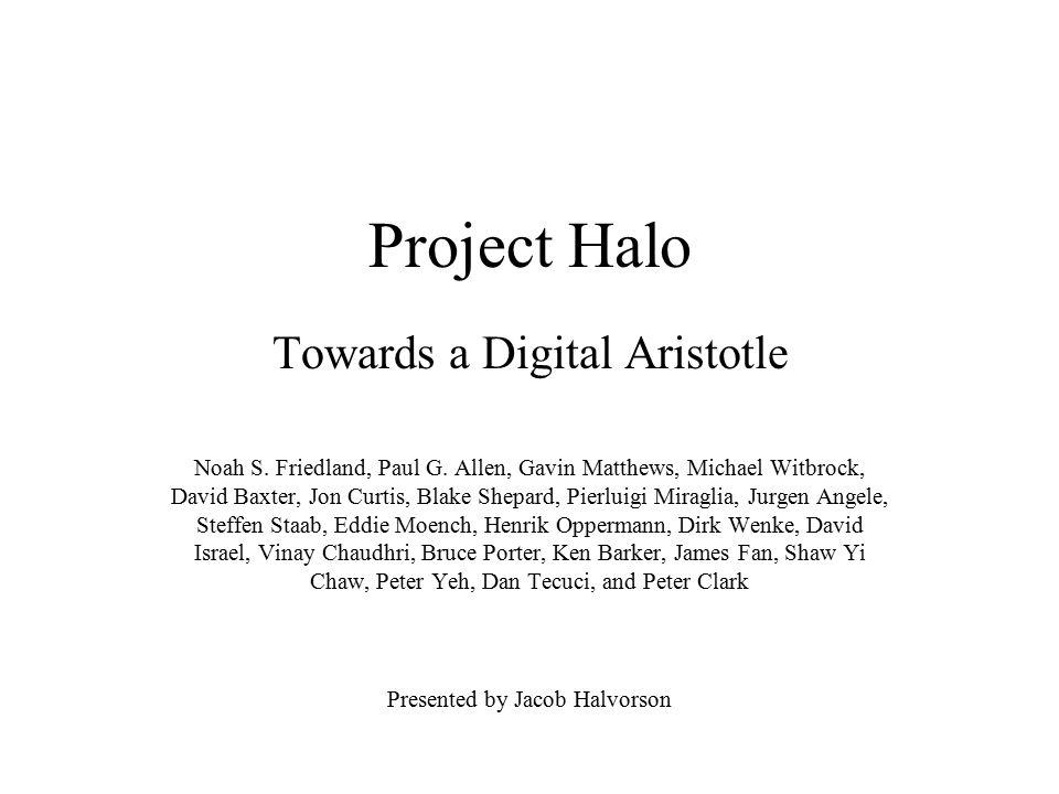 Project Halo Towards a Digital Aristotle Noah S. Friedland, Paul G. Allen, Gavin Matthews, Michael Witbrock, David Baxter, Jon Curtis, Blake Shepard,