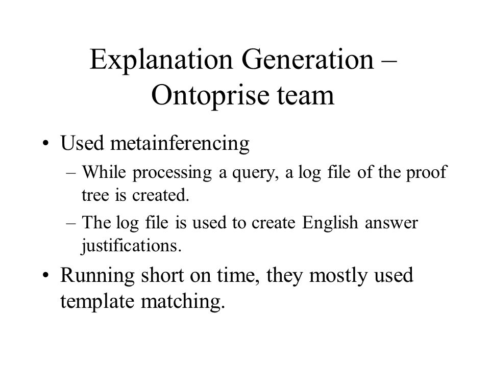 Explanation Generation – Ontoprise team Used metainferencing –While processing a query, a log file of the proof tree is created.