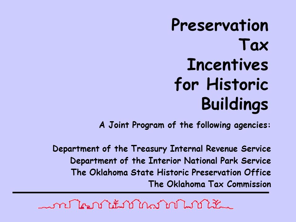 Preservation Tax Incentives for Historic Buildings A Joint Program of the following agencies: Department of the Treasury Internal Revenue Service Department of the Interior National Park Service The Oklahoma State Historic Preservation Office The Oklahoma Tax Commission