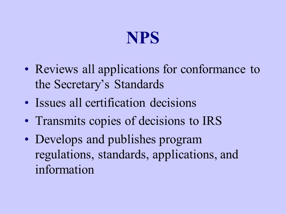 NPS Reviews all applications for conformance to the Secretary's Standards Issues all certification decisions Transmits copies of decisions to IRS Develops and publishes program regulations, standards, applications, and information