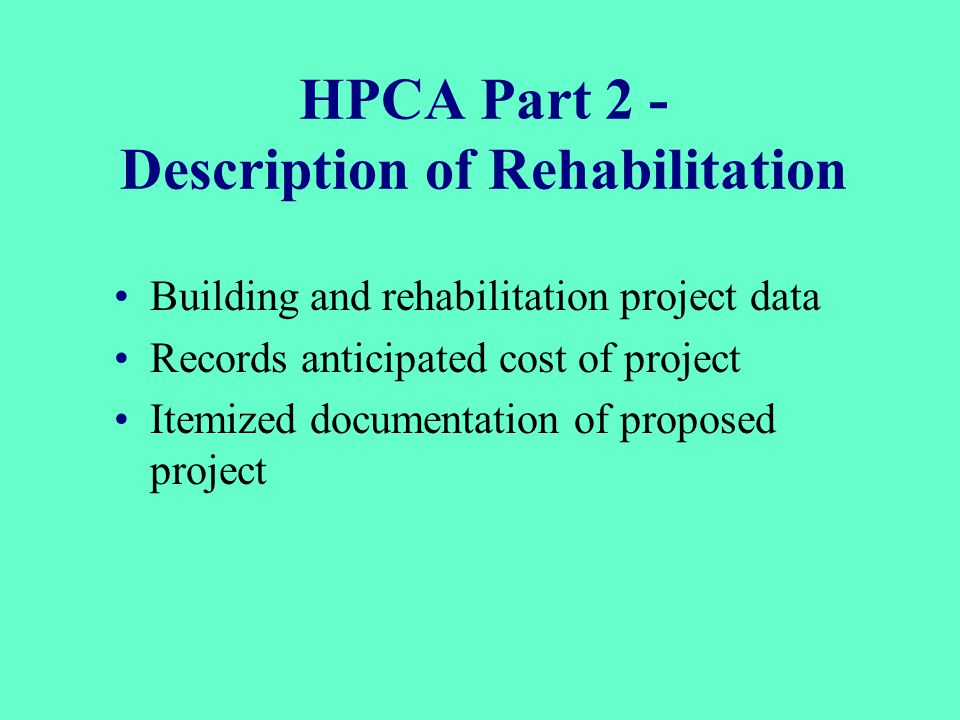 HPCA Part 2 - Description of Rehabilitation Building and rehabilitation project data Records anticipated cost of project Itemized documentation of proposed project