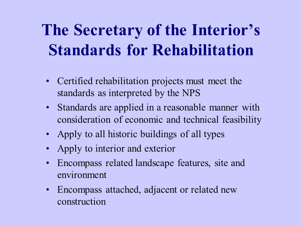 The Secretary of the Interior's Standards for Rehabilitation Certified rehabilitation projects must meet the standards as interpreted by the NPS Standards are applied in a reasonable manner with consideration of economic and technical feasibility Apply to all historic buildings of all types Apply to interior and exterior Encompass related landscape features, site and environment Encompass attached, adjacent or related new construction