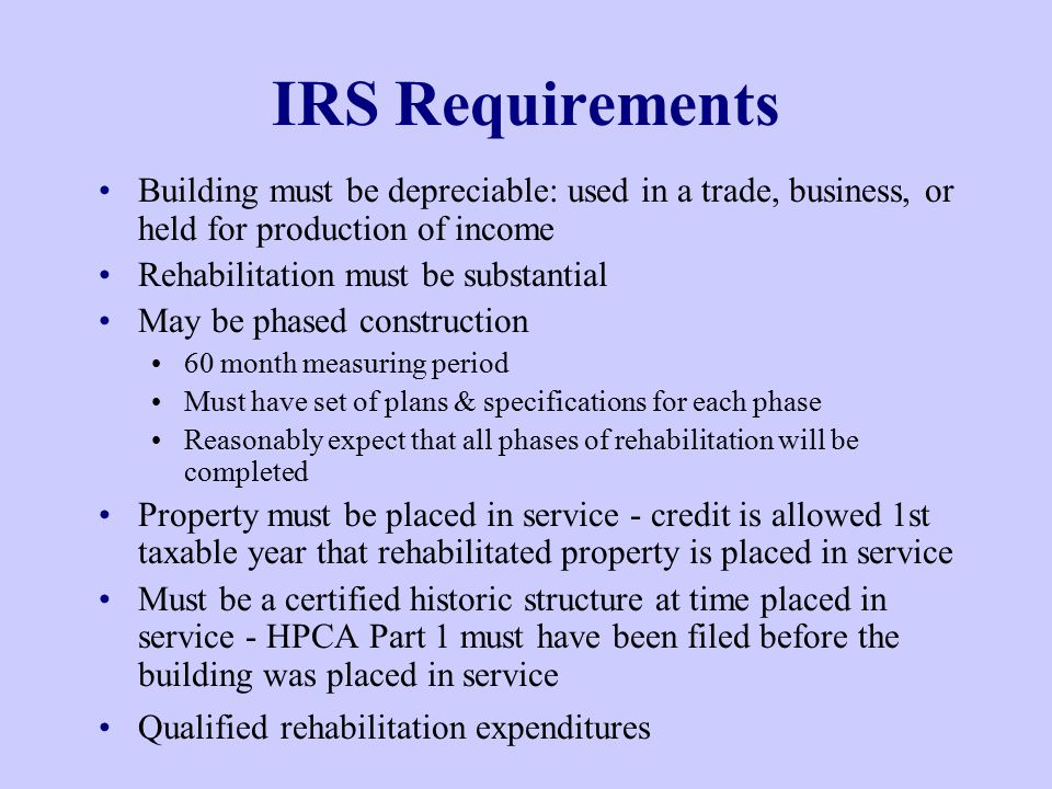 IRS Requirements Building must be depreciable: used in a trade, business, or held for production of income Rehabilitation must be substantial May be phased construction 60 month measuring period Must have set of plans & specifications for each phase Reasonably expect that all phases of rehabilitation will be completed Property must be placed in service - credit is allowed 1st taxable year that rehabilitated property is placed in service Must be a certified historic structure at time placed in service - HPCA Part 1 must have been filed before the building was placed in service Qualified rehabilitation expenditures