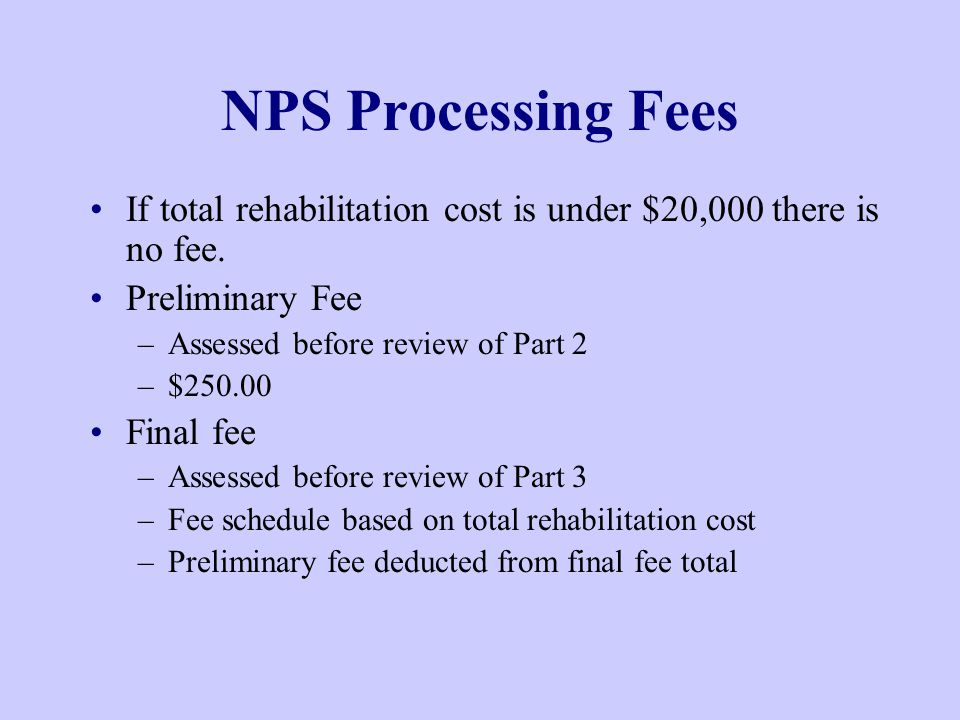 NPS Processing Fees If total rehabilitation cost is under $20,000 there is no fee.