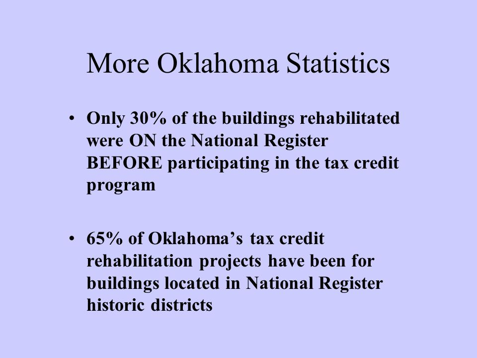 More Oklahoma Statistics Only 30% of the buildings rehabilitated were ON the National Register BEFORE participating in the tax credit program 65% of Oklahoma's tax credit rehabilitation projects have been for buildings located in National Register historic districts