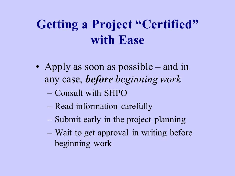 Getting a Project Certified with Ease Apply as soon as possible – and in any case, before beginning work –Consult with SHPO –Read information carefully –Submit early in the project planning –Wait to get approval in writing before beginning work