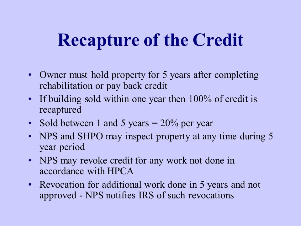 Recapture of the Credit Owner must hold property for 5 years after completing rehabilitation or pay back credit If building sold within one year then 100% of credit is recaptured Sold between 1 and 5 years = 20% per year NPS and SHPO may inspect property at any time during 5 year period NPS may revoke credit for any work not done in accordance with HPCA Revocation for additional work done in 5 years and not approved - NPS notifies IRS of such revocations