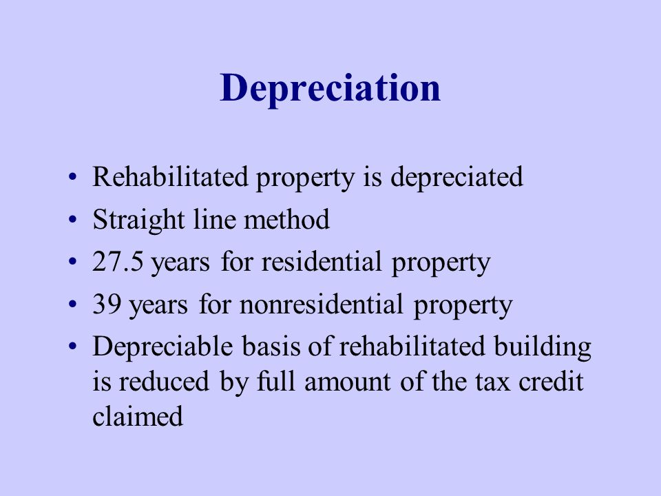 Depreciation Rehabilitated property is depreciated Straight line method 27.5 years for residential property 39 years for nonresidential property Depreciable basis of rehabilitated building is reduced by full amount of the tax credit claimed