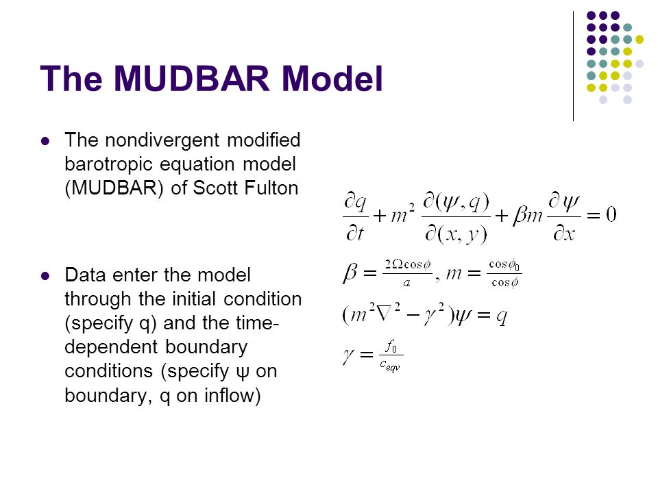 The MUDBAR Model The nondivergent modified barotropic equation model (MUDBAR) of Scott Fulton Data enter the model through the initial condition (specify q) and the time- dependent boundary conditions (specify ψ on boundary, q on inflow)