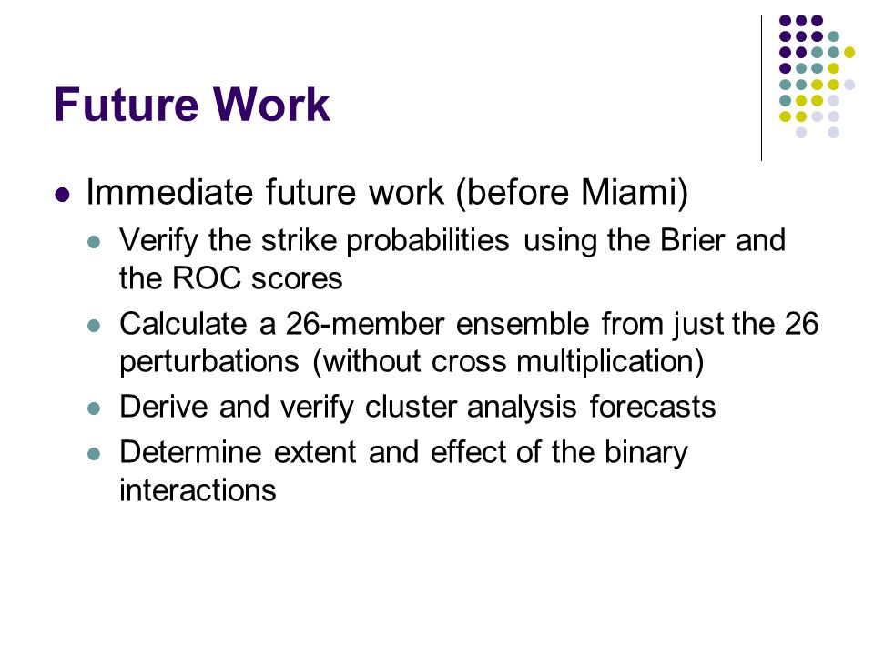 Future Work Immediate future work (before Miami) Verify the strike probabilities using the Brier and the ROC scores Calculate a 26-member ensemble from just the 26 perturbations (without cross multiplication) Derive and verify cluster analysis forecasts Determine extent and effect of the binary interactions