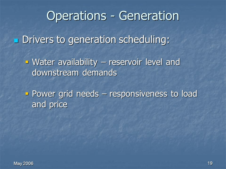 May 2006 19 Operations - Generation Drivers to generation scheduling: Drivers to generation scheduling:  Water availability – reservoir level and dow