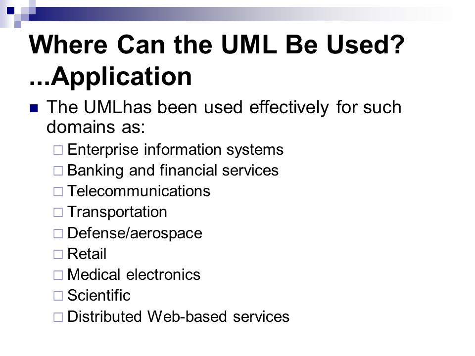 Where Can the UML Be Used ...Application The UMLhas been used effectively for such domains as:  Enterprise information systems  Banking and financial services  Telecommunications  Transportation  Defense/aerospace  Retail  Medical electronics  Scientific  Distributed Web-based services
