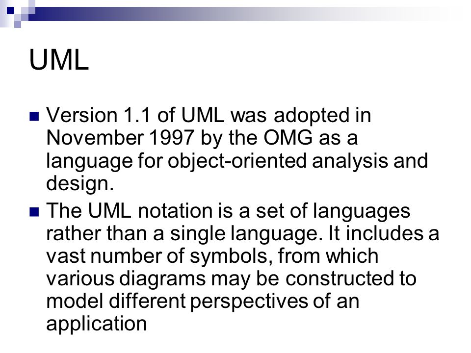 UML Version 1.1 of UML was adopted in November 1997 by the OMG as a language for object-oriented analysis and design.