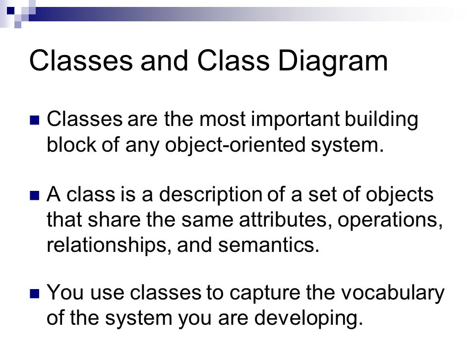 Classes and Class Diagram Classes are the most important building block of any object-oriented system.