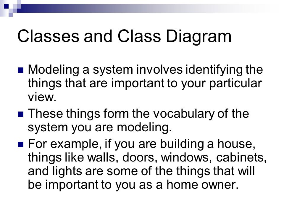 Classes and Class Diagram Modeling a system involves identifying the things that are important to your particular view.