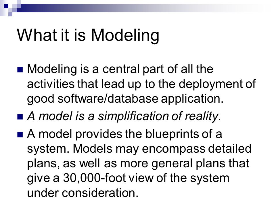 What it is Modeling Every system may be described from different aspects using different models, and each model is therefore a semantically closed abstraction of the system.