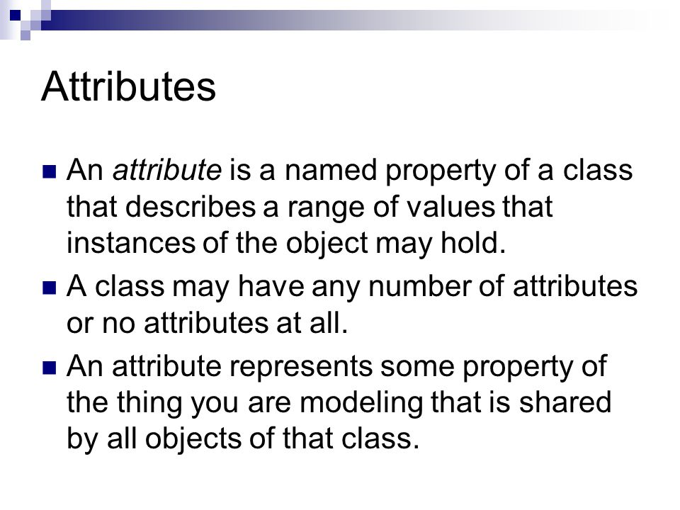 Attributes An attribute is a named property of a class that describes a range of values that instances of the object may hold.