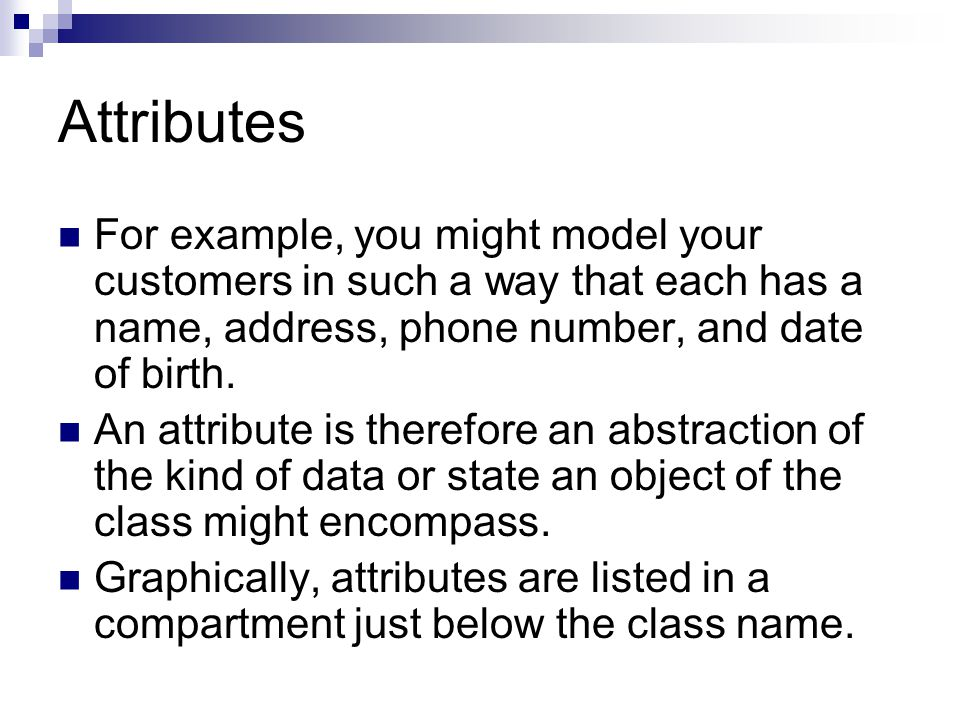 Attributes For example, you might model your customers in such a way that each has a name, address, phone number, and date of birth.