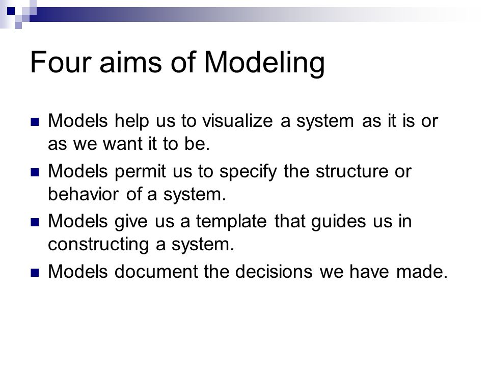 Four aims of Modeling Models help us to visualize a system as it is or as we want it to be.
