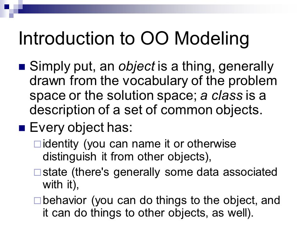 Introduction to OO Modeling Simply put, an object is a thing, generally drawn from the vocabulary of the problem space or the solution space; a class is a description of a set of common objects.
