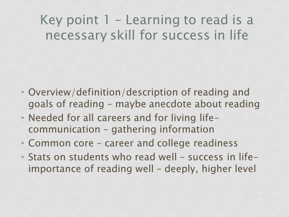 Key point 1 – Learning to read is a necessary skill for success in life Overview/definition/description of reading and goals of reading – maybe anecdote about reading Needed for all careers and for living life- communication – gathering information Common core – career and college readiness Stats on students who read well – success in life- importance of reading well – deeply, higher level