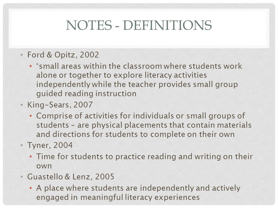 NOTES - DEFINITIONS Ford & Opitz, 2002 small areas within the classroom where students work alone or together to explore literacy activities independently while the teacher provides small group guided reading instruction King-Sears, 2007 Comprise of activities for individuals or small groups of students – are physical placements that contain materials and directions for students to complete on their own Tyner, 2004 Time for students to practice reading and writing on their own Guastello & Lenz, 2005 A place where students are independently and actively engaged in meaningful literacy experiences