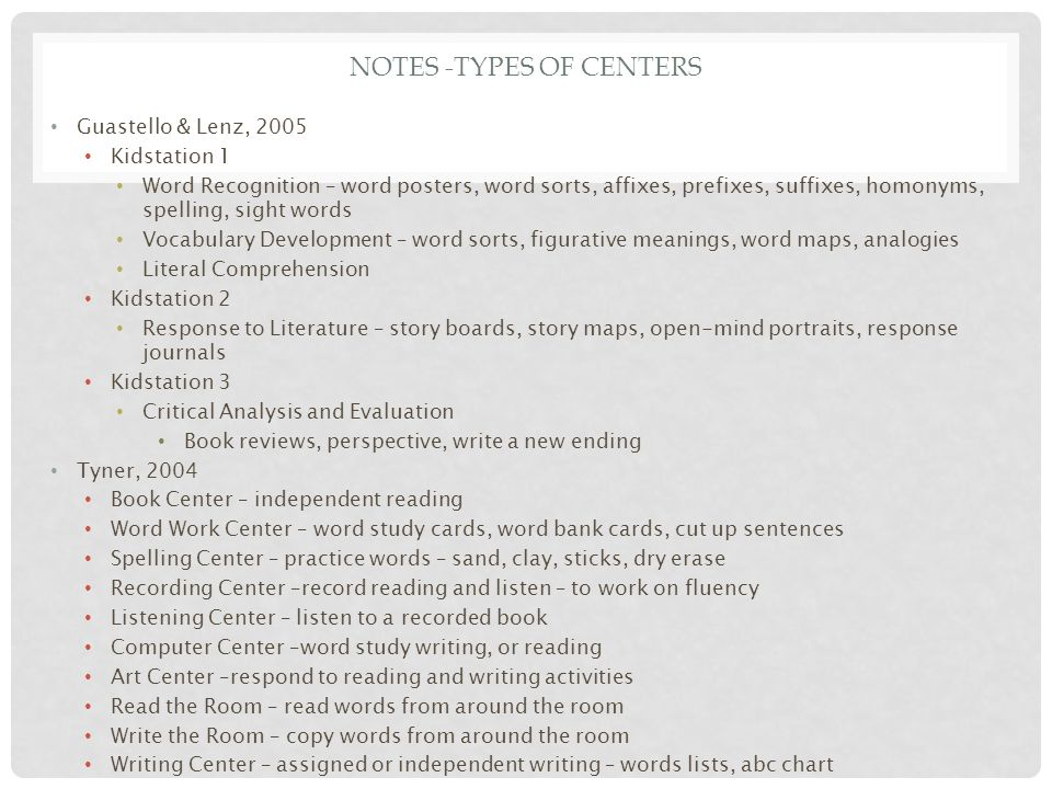 NOTES -TYPES OF CENTERS Guastello & Lenz, 2005 Kidstation 1 Word Recognition – word posters, word sorts, affixes, prefixes, suffixes, homonyms, spelling, sight words Vocabulary Development – word sorts, figurative meanings, word maps, analogies Literal Comprehension Kidstation 2 Response to Literature – story boards, story maps, open-mind portraits, response journals Kidstation 3 Critical Analysis and Evaluation Book reviews, perspective, write a new ending Tyner, 2004 Book Center – independent reading Word Work Center – word study cards, word bank cards, cut up sentences Spelling Center – practice words – sand, clay, sticks, dry erase Recording Center –record reading and listen – to work on fluency Listening Center – listen to a recorded book Computer Center –word study writing, or reading Art Center –respond to reading and writing activities Read the Room – read words from around the room Write the Room – copy words from around the room Writing Center – assigned or independent writing – words lists, abc chart
