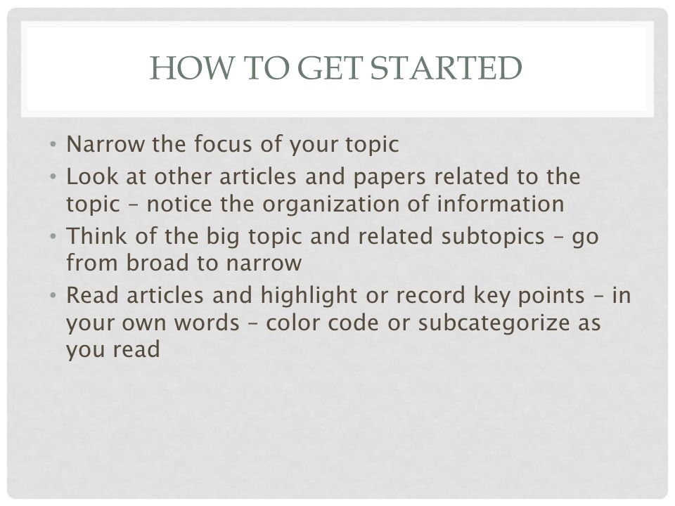 HOW TO GET STARTED Narrow the focus of your topic Look at other articles and papers related to the topic – notice the organization of information Think of the big topic and related subtopics – go from broad to narrow Read articles and highlight or record key points – in your own words – color code or subcategorize as you read